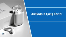 AirPods 2 çıkış tarihi ve ne zaman satışa sunulacağı hakkında detaylar