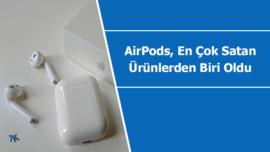 AirPods, Apple'ın en çok satan ürünlerinden bir tanesi oldu