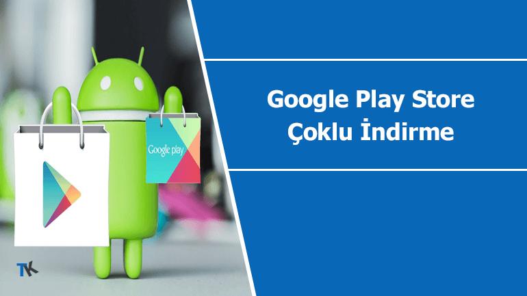 Google Play Store çoklu uygulama indirme ve güncelleme aktif ediliyor