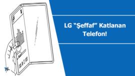 LG'den şeffaf ve katlanabilir telefon patenti