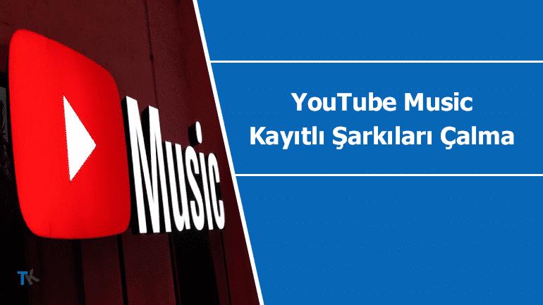 YouTube Music için kayıtlı şarkıları çalma özelliği geldi